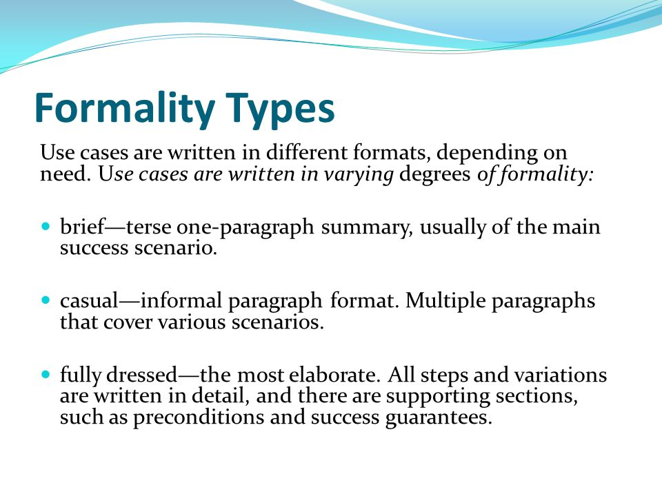 Formality Types Use cases are written in different formats, depending on need. Use cases are written in varying degrees of formality: