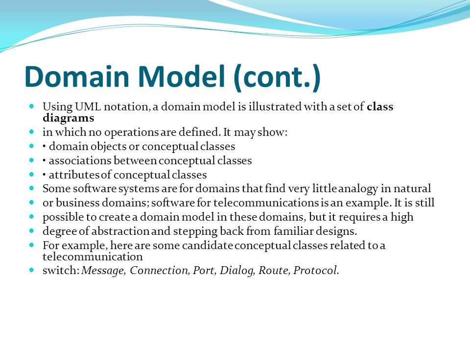 Domain Model (cont.) Using UML notation, a domain model is illustrated with a set of class diagrams.