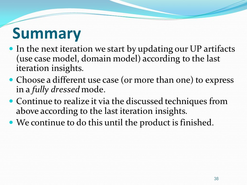 Summary In the next iteration we start by updating our UP artifacts (use case model, domain model) according to the last iteration insights.