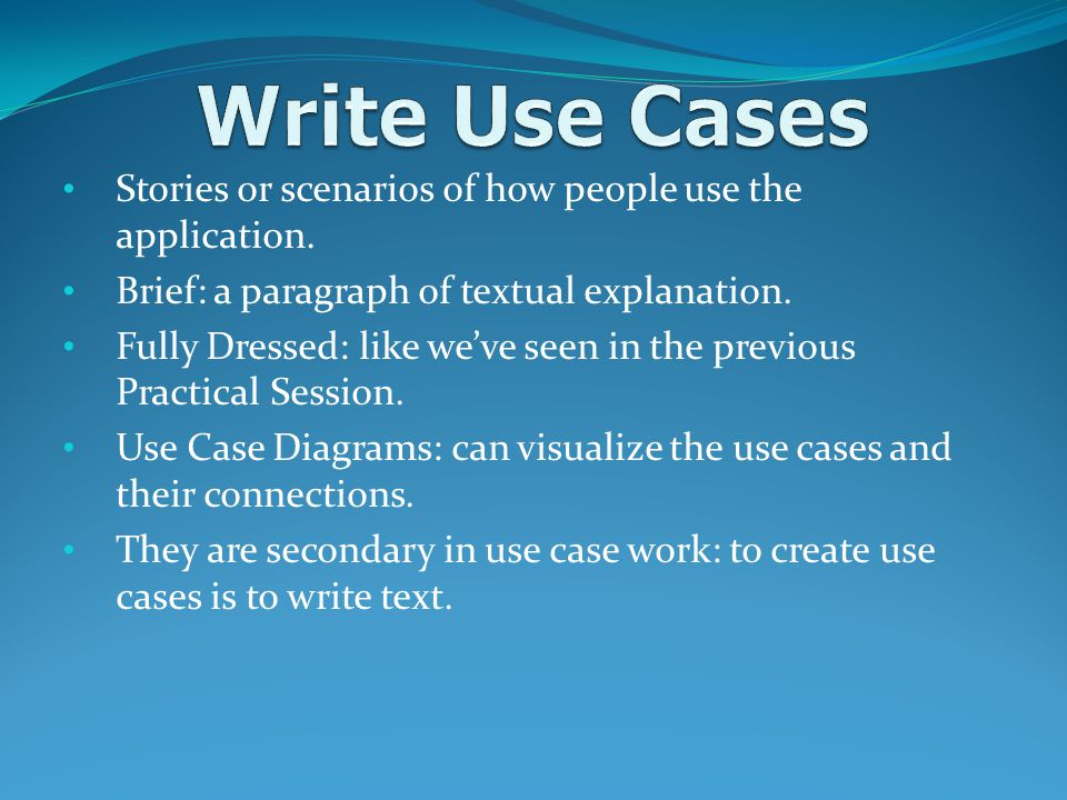 Write Use Cases Stories or scenarios of how people use the application. Brief: a paragraph of textual explanation.