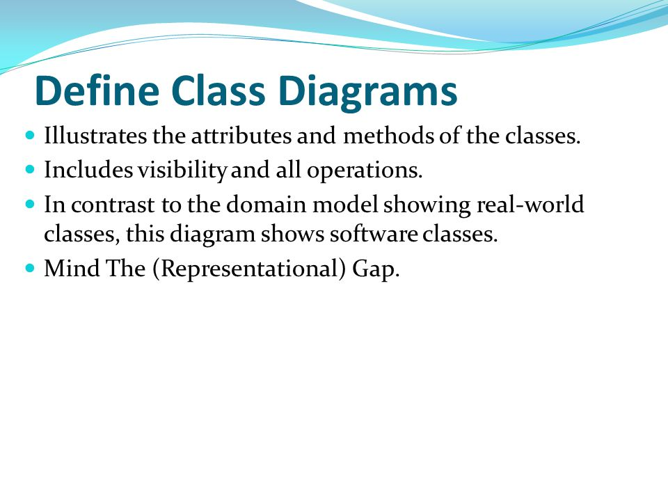Define Class Diagrams Illustrates the attributes and methods of the classes. Includes visibility and all operations.