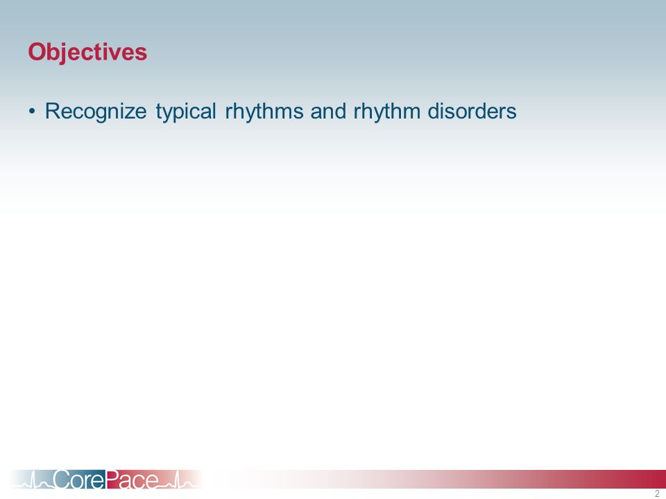 Objectives Recognize typical rhythms and rhythm disorders