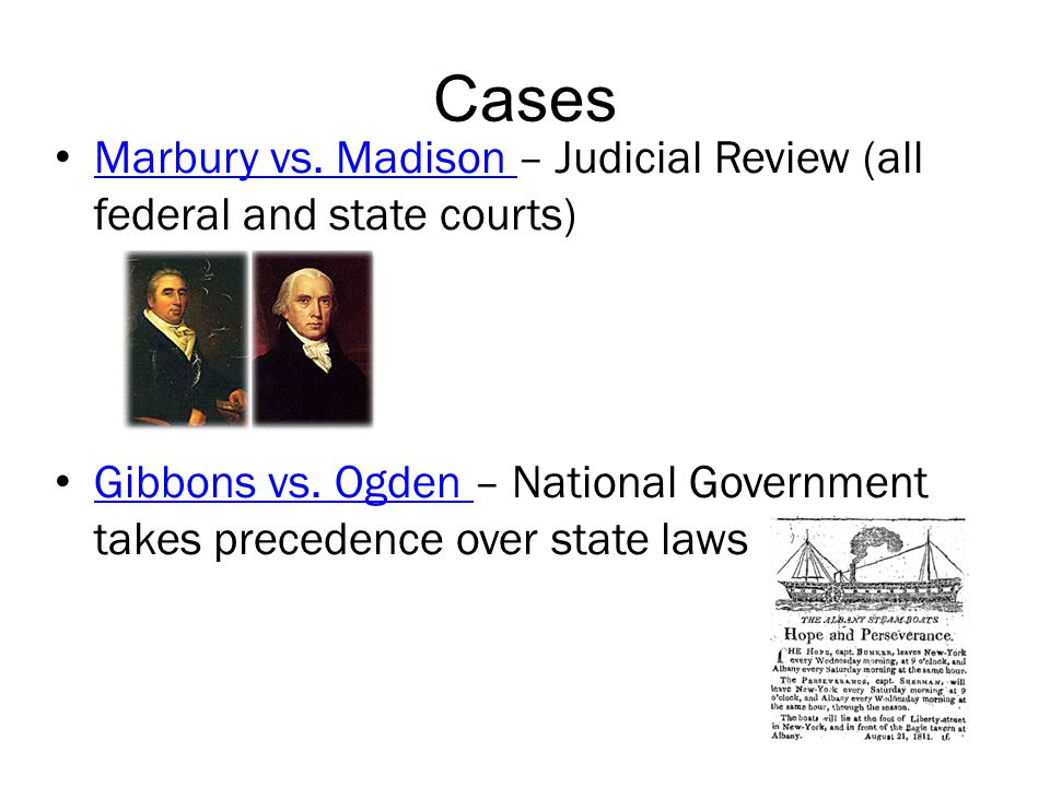 Cases Marbury vs. Madison – Judicial Review (all federal and state courts) Gibbons vs. Ogden – National Government takes precedence over state laws.