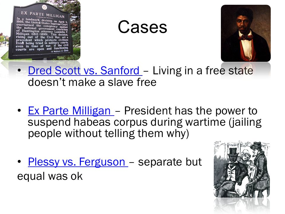 Cases Dred Scott vs. Sanford – Living in a free state doesn't make a slave free.
