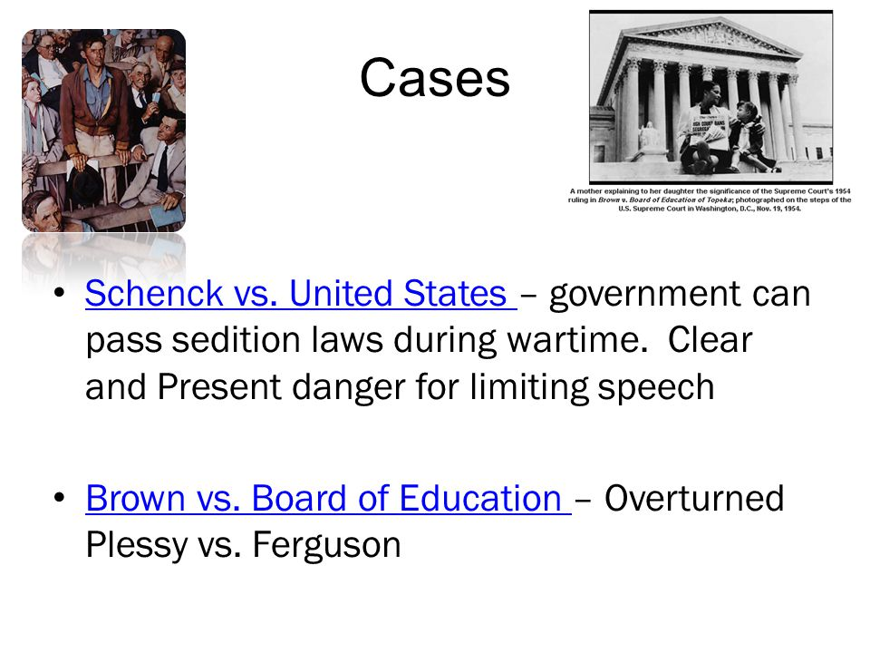 Cases Schenck vs. United States – government can pass sedition laws during wartime. Clear and Present danger for limiting speech.