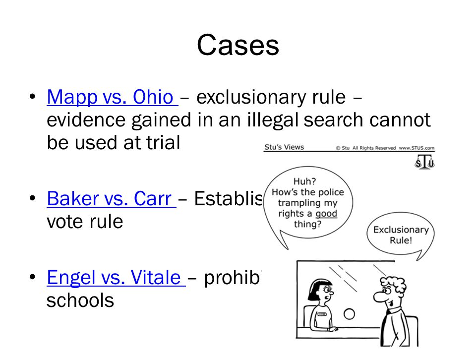 Cases Mapp vs. Ohio – exclusionary rule – evidence gained in an illegal search cannot be used at trial.