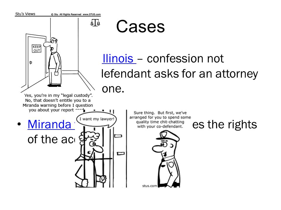 Cases Escobedo vs. Illinois – confession not admissible if defendant asks for an attorney and is denied one.