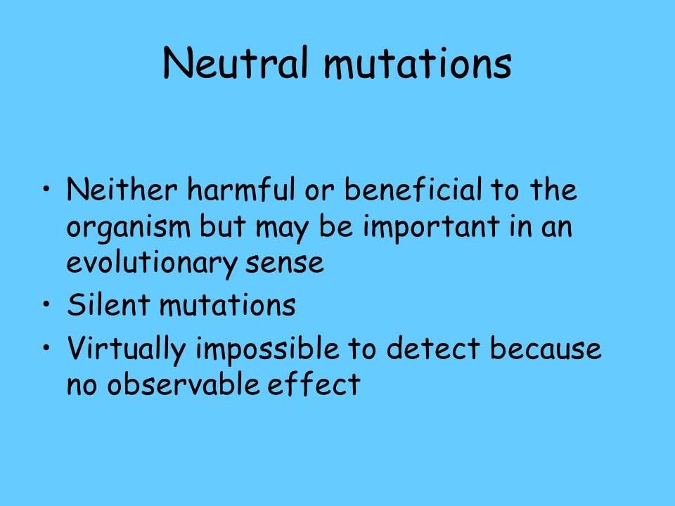 Neutral mutations Neither harmful or beneficial to the organism but may be important in an evolutionary sense.