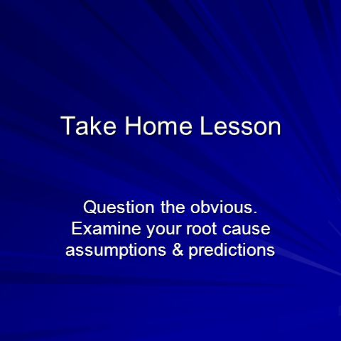 Take Home Lesson Question the obvious. Examine your root cause assumptions & predictions