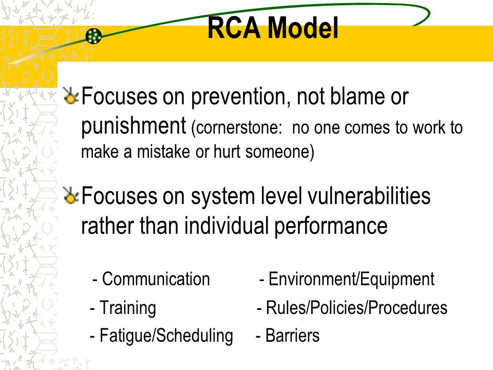 RCA Model Focuses on prevention, not blame or punishment (cornerstone: no one comes to work to make a mistake or hurt someone)