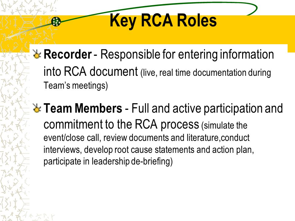 Key RCA Roles Recorder - Responsible for entering information into RCA document (live, real time documentation during Team's meetings)