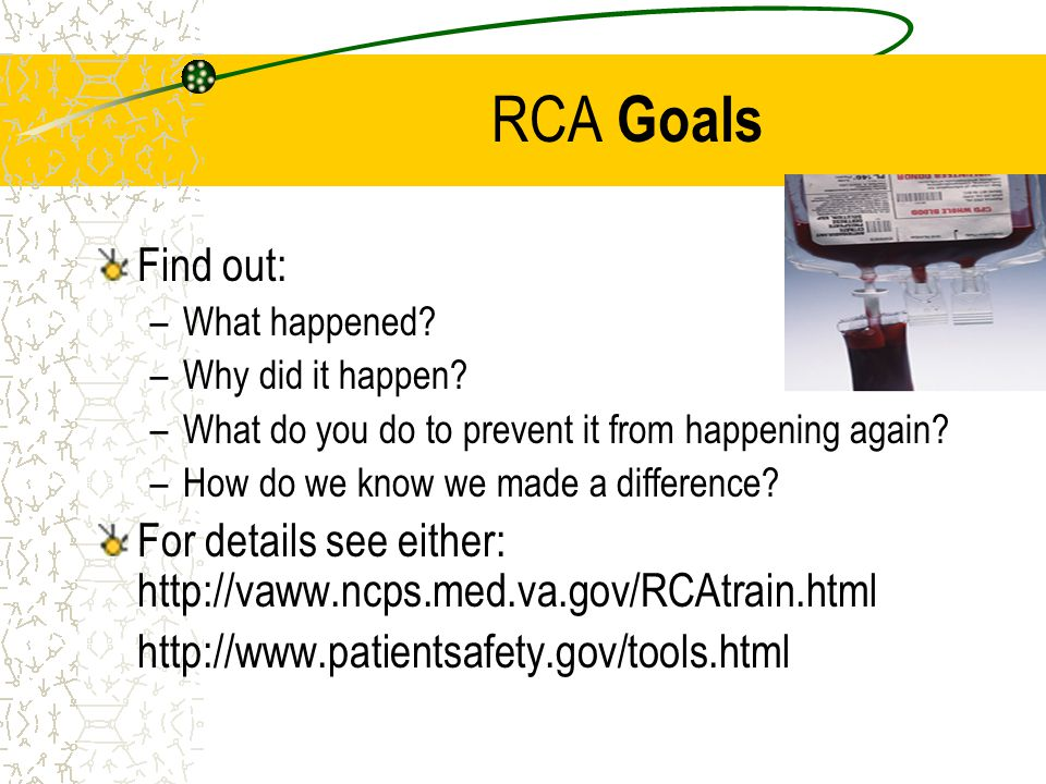 RCA Goals Find out: What happened Why did it happen What do you do to prevent it from happening again