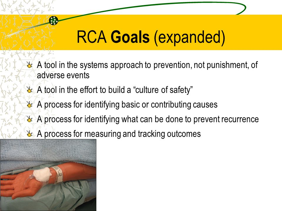 RCA Goals (expanded) A tool in the systems approach to prevention, not punishment, of adverse events.