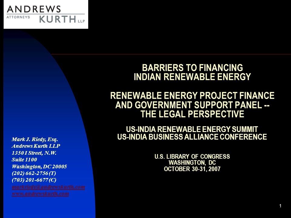BARRIERS TO FINANCING INDIAN RENEWABLE ENERGY RENEWABLE ENERGY PROJECT FINANCE AND GOVERNMENT SUPPORT PANEL -- THE LEGAL PERSPECTIVE US-INDIA RENEWABLE ENERGY SUMMIT US-INDIA BUSINESS ALLIANCE CONFERENCE U.S. LIBRARY OF CONGRESS WASHINGTON, DC OCTOBER 30-31, 2007
