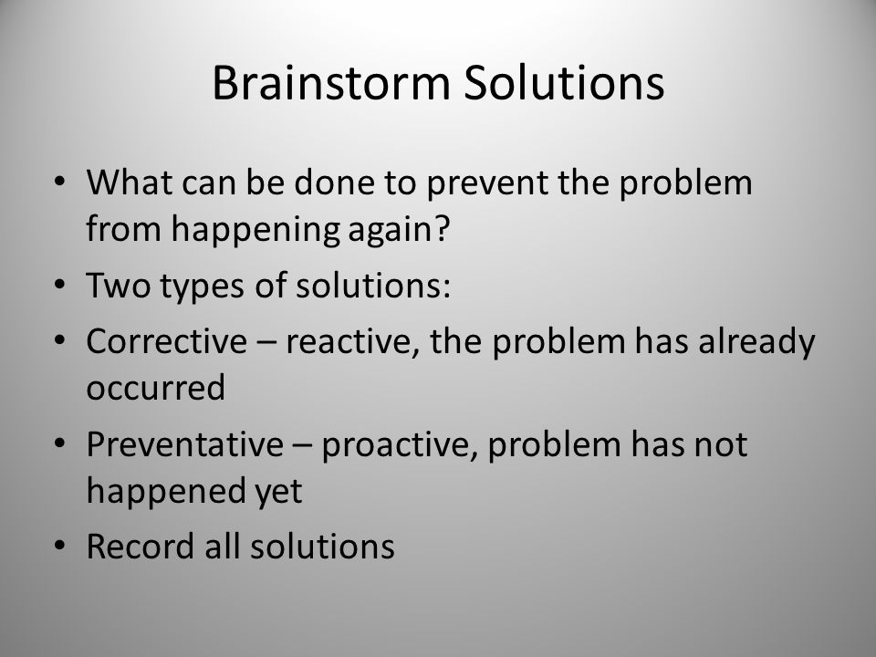 Brainstorm Solutions What can be done to prevent the problem from happening again Two types of solutions: