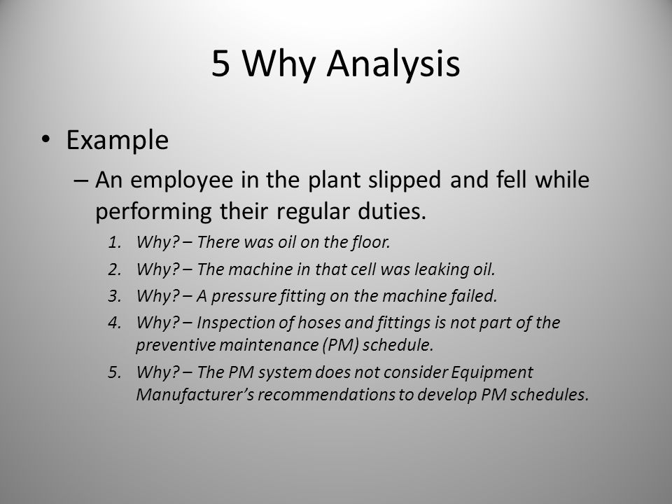 5 Why Analysis Example. An employee in the plant slipped and fell while performing their regular duties.