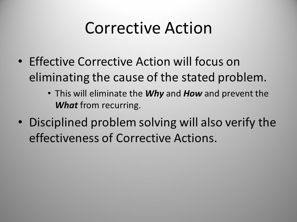 Corrective Action Effective Corrective Action will focus on eliminating the cause of the stated problem.