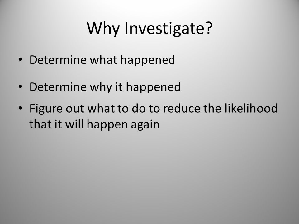 Why Investigate Determine what happened Determine why it happened