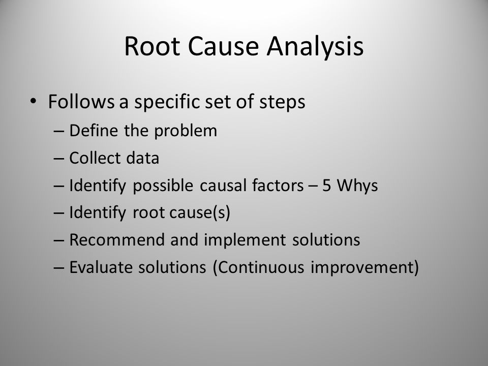 Root Cause Analysis Follows a specific set of steps Define the problem