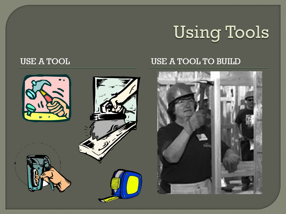 Using Tools Use a tool Use a tool to build