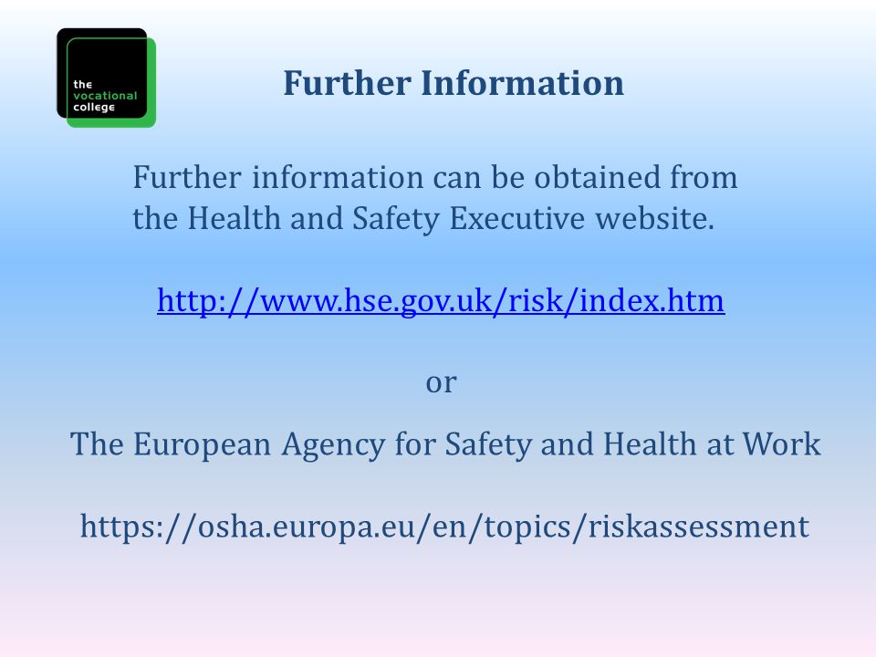Further Information Further information can be obtained from the Health and Safety Executive website.