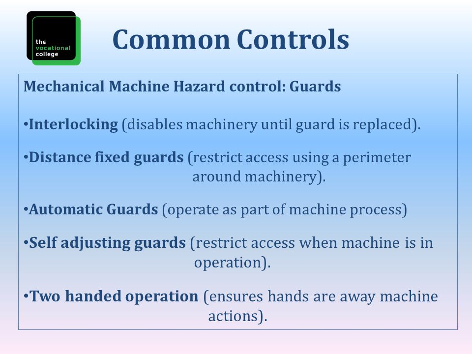 Common Controls Mechanical Machine Hazard control: Guards. Interlocking (disables machinery until guard is replaced).