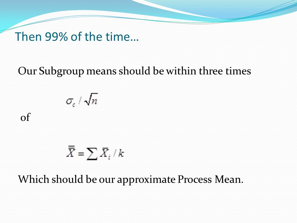 Then 99% of the time… Our Subgroup means should be within three times of Which should be our approximate Process Mean.