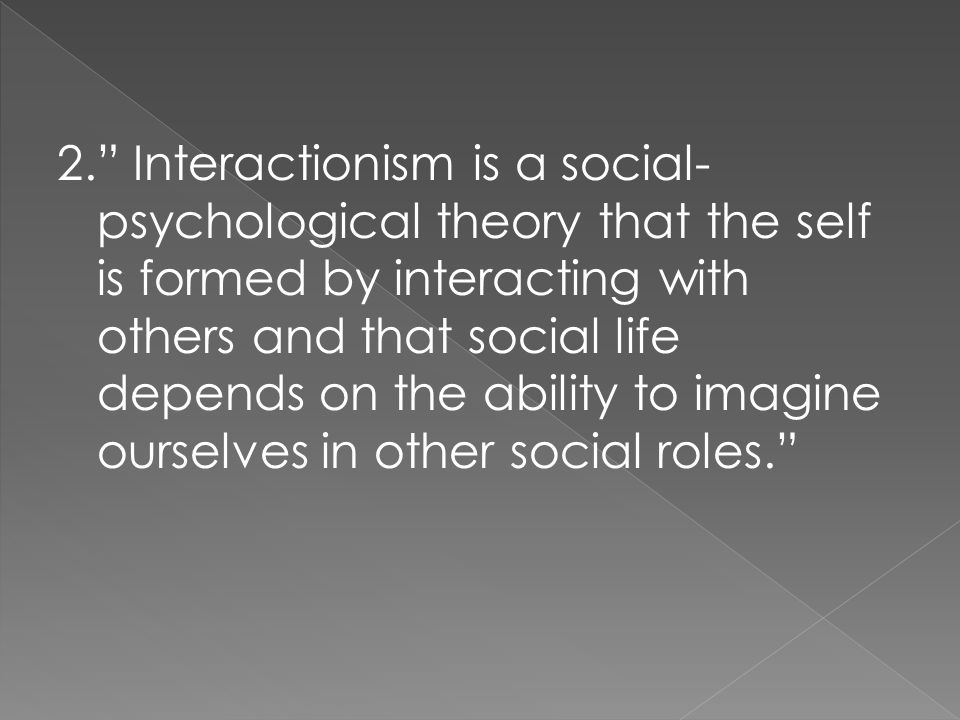 2. Interactionism is a social-psychological theory that the self is formed by interacting with others and that social life depends on the ability to imagine ourselves in other social roles.