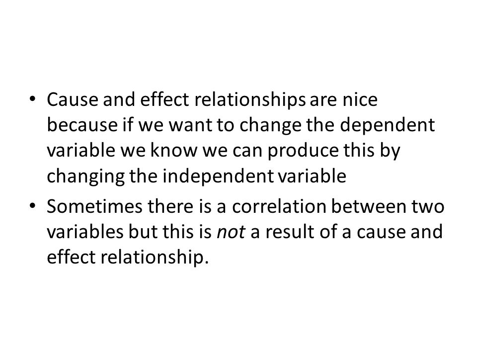 Cause and effect relationships are nice because if we want to change the dependent variable we know we can produce this by changing the independent variable