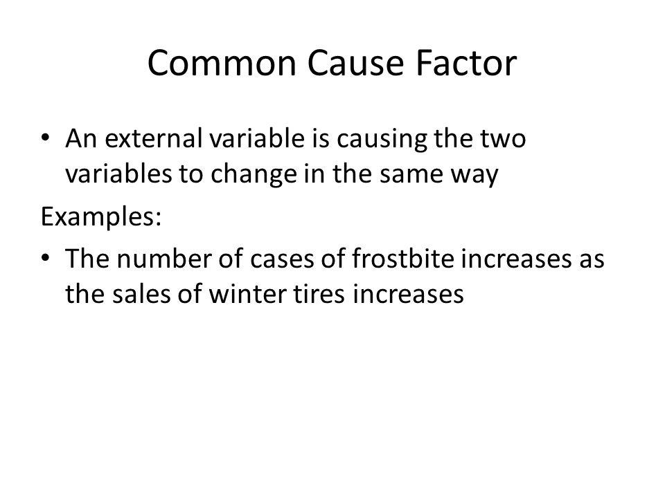 Common Cause Factor An external variable is causing the two variables to change in the same way. Examples: