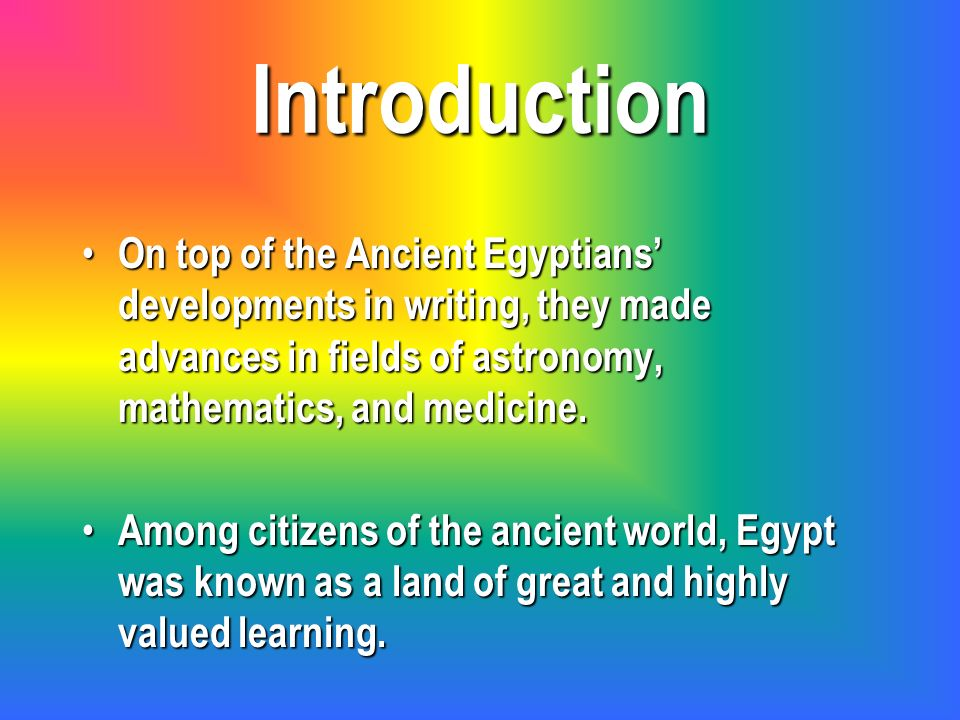Introduction On top of the Ancient Egyptians' developments in writing, they made advances in fields of astronomy, mathematics, and medicine.