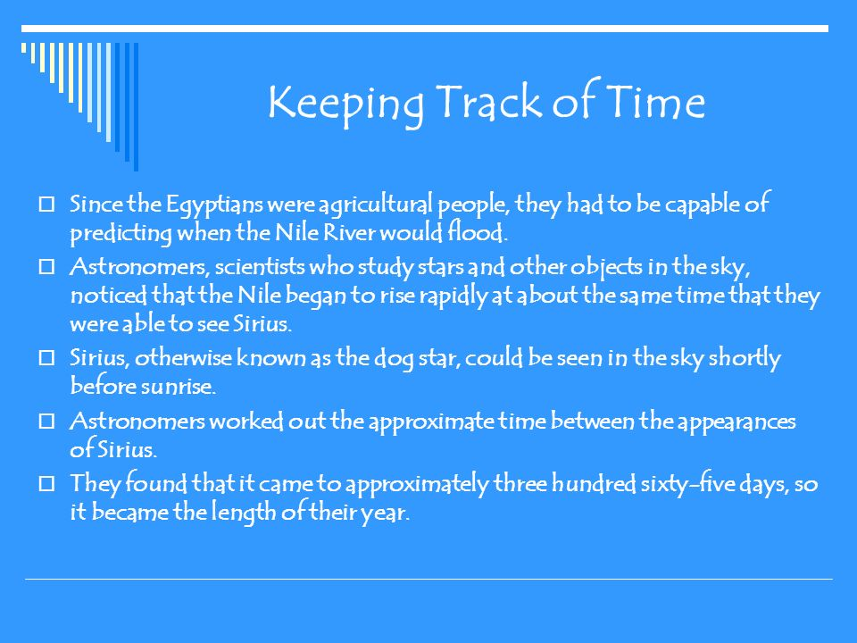 Keeping Track of Time Since the Egyptians were agricultural people, they had to be capable of predicting when the Nile River would flood.