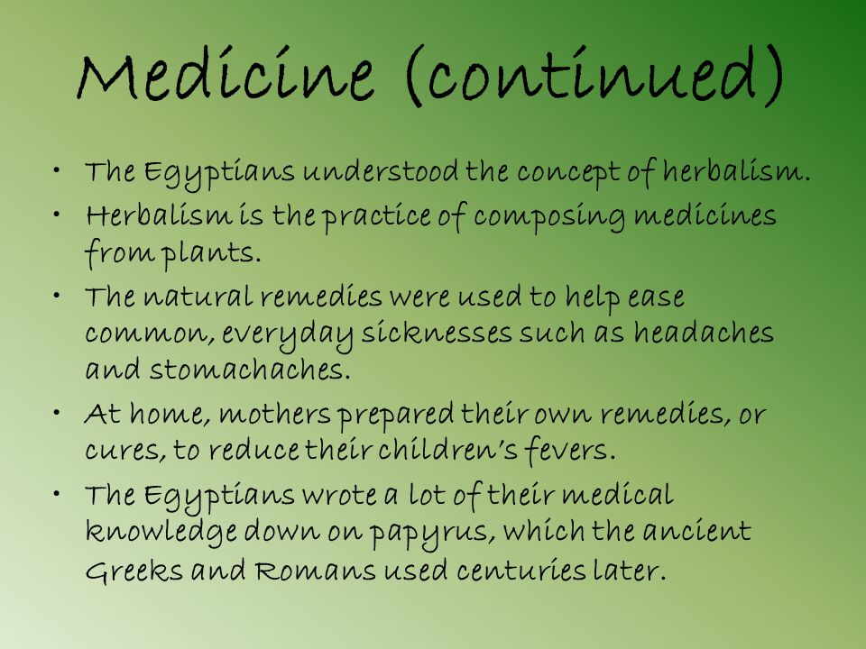 Medicine (continued) The Egyptians understood the concept of herbalism. Herbalism is the practice of composing medicines from plants.