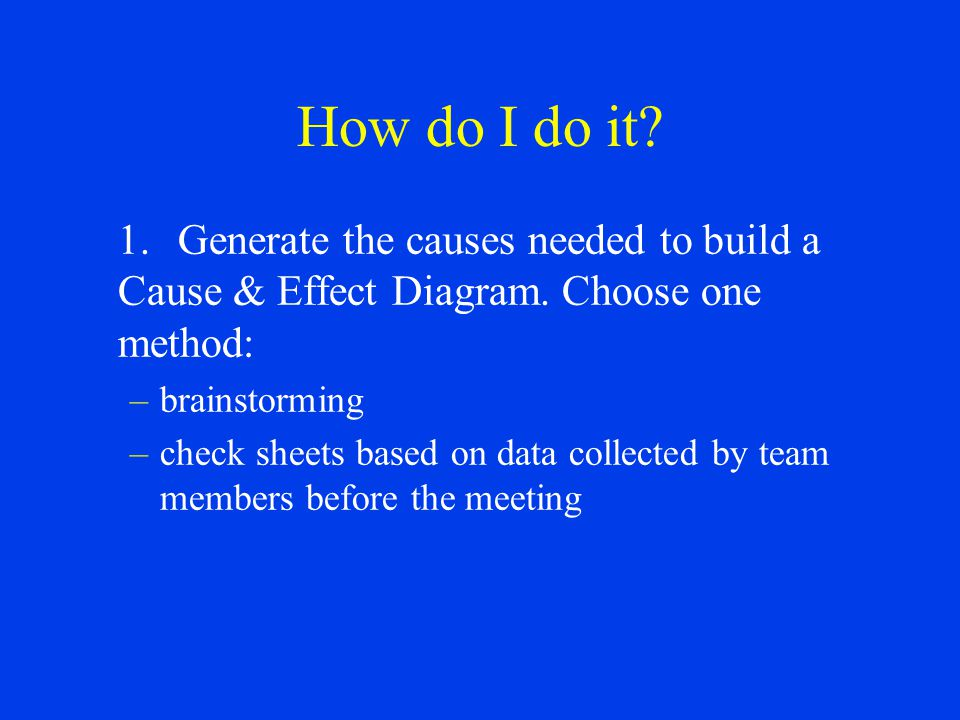 How do I do it 1. Generate the causes needed to build a Cause & Effect Diagram. Choose one method: