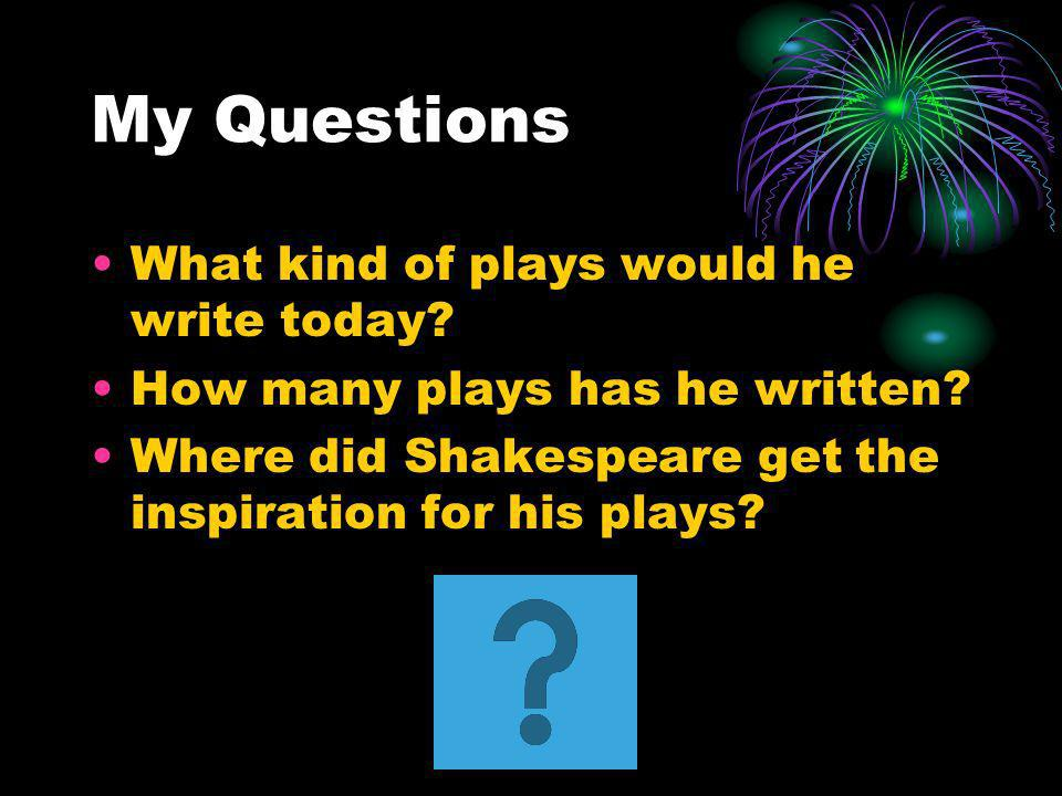 My Questions What kind of plays would he write today