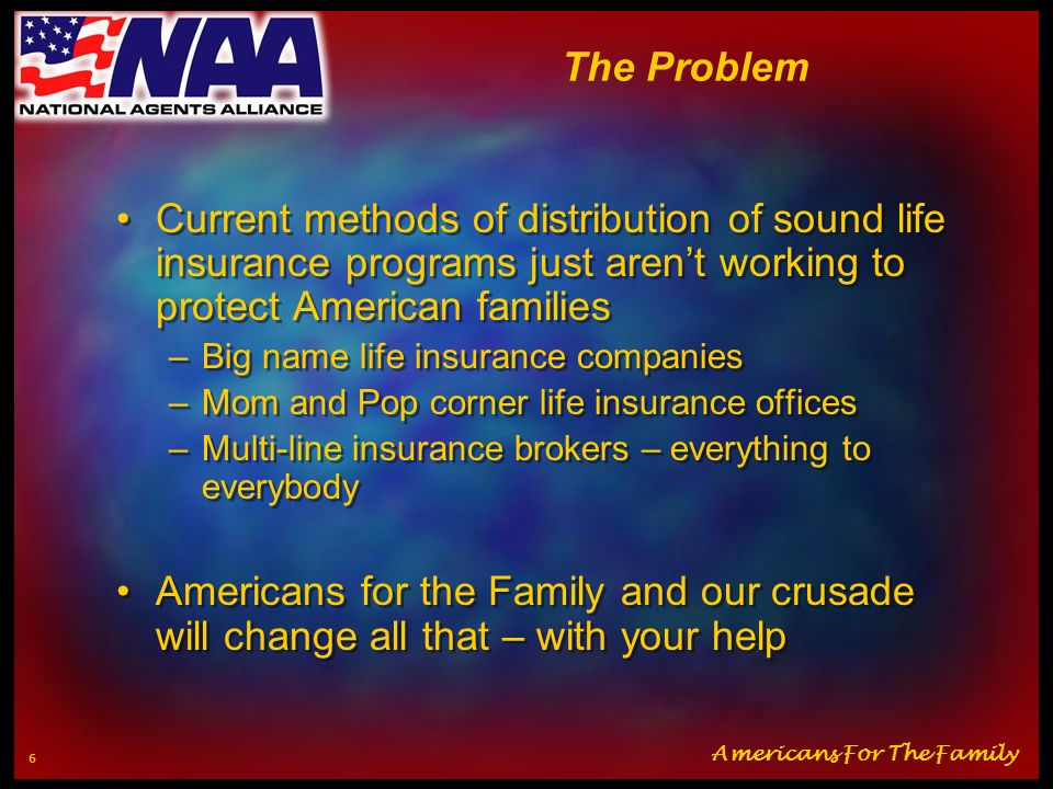 The Problem Current methods of distribution of sound life insurance programs just aren't working to protect American families.