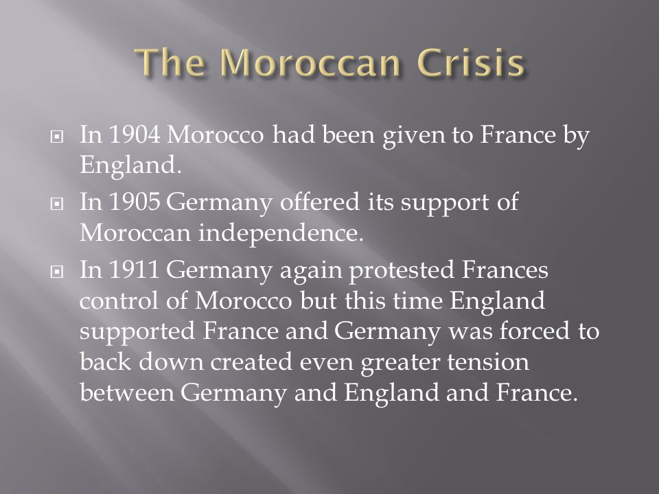 The Moroccan Crisis In 1904 Morocco had been given to France by England. In 1905 Germany offered its support of Moroccan independence.