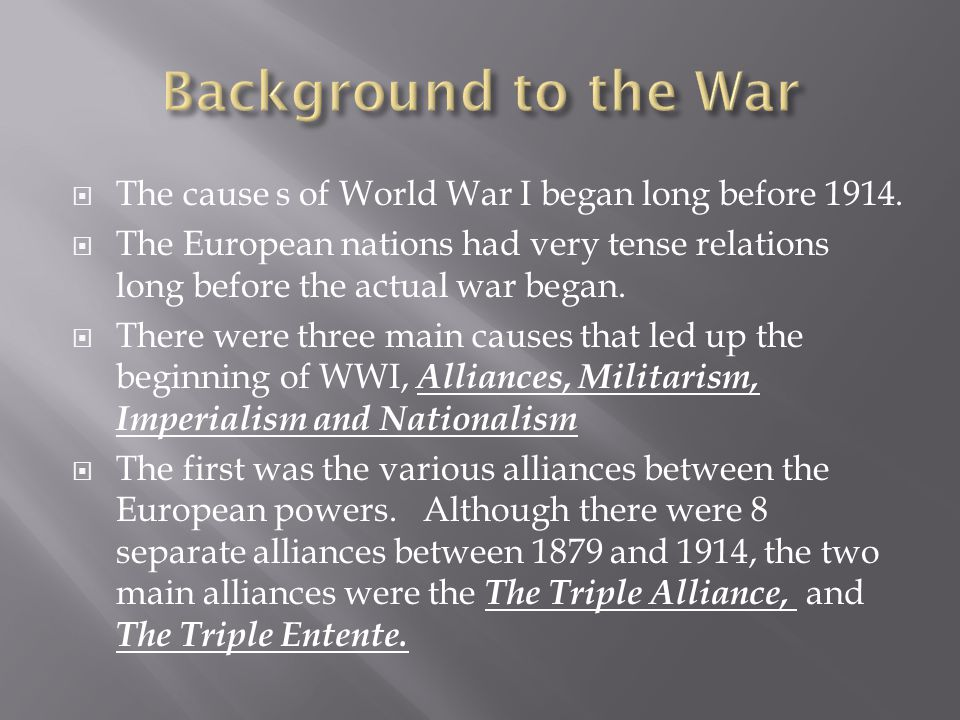 Background to the War The cause s of World War I began long before 1914.
