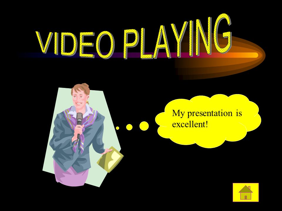 VIDEO PLAYING My presentation is excellent! Do you think I am good !