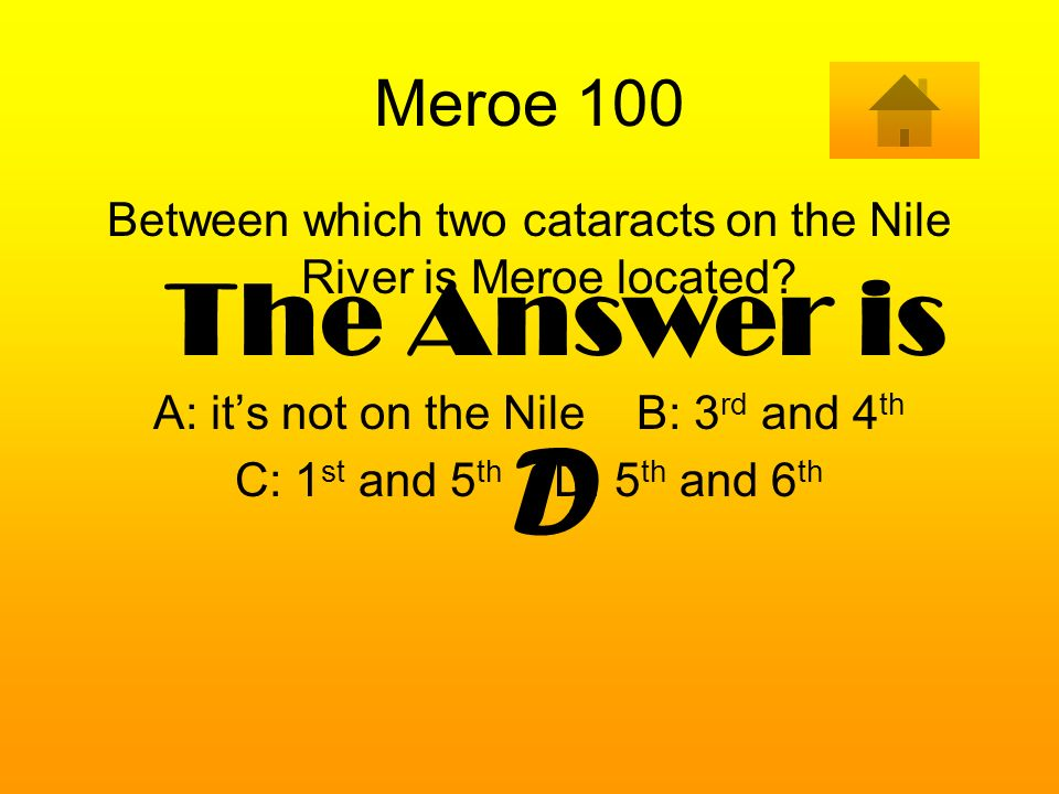 Meroe 100 Between which two cataracts on the Nile River is Meroe located A: it's not on the Nile B: 3rd and 4th.