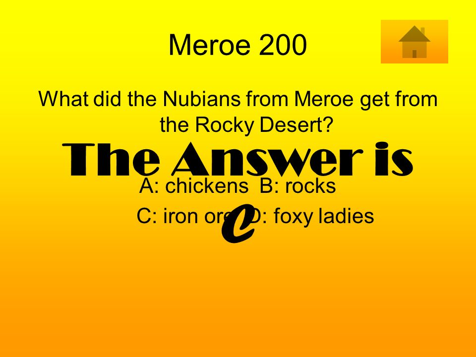 Meroe 200 What did the Nubians from Meroe get from the Rocky Desert A: chickens B: rocks. C: iron ore D: foxy ladies.