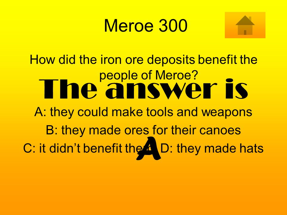 Meroe 300 How did the iron ore deposits benefit the people of Meroe A: they could make tools and weapons.