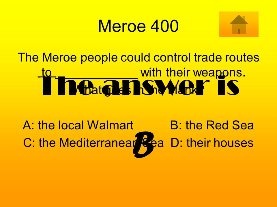 Meroe 400 The Meroe people could control trade routes to ____________ with their weapons. What goes in the blank