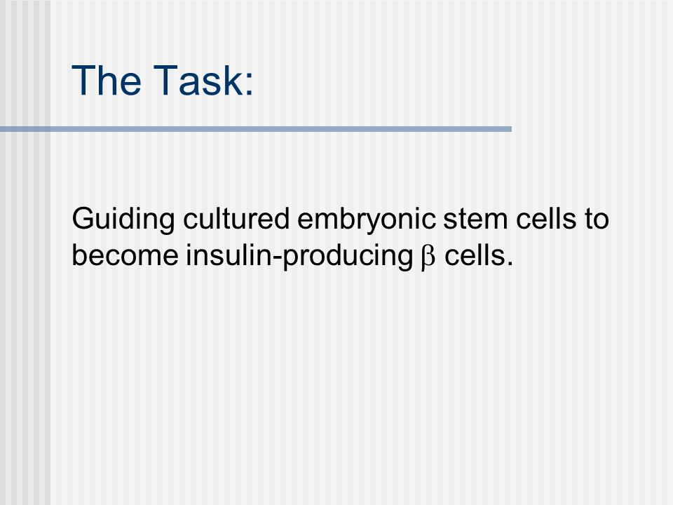 The Task: Guiding cultured embryonic stem cells to become insulin-producing  cells.