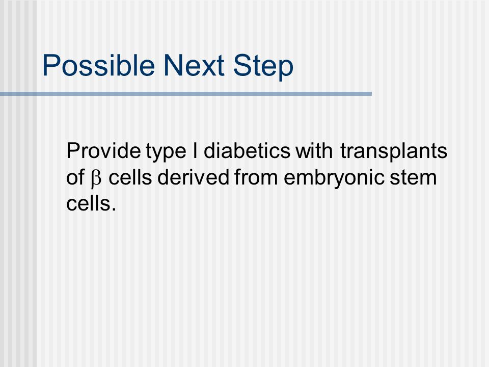 Possible Next Step Provide type l diabetics with transplants of cells derived from embryonic stem cells.