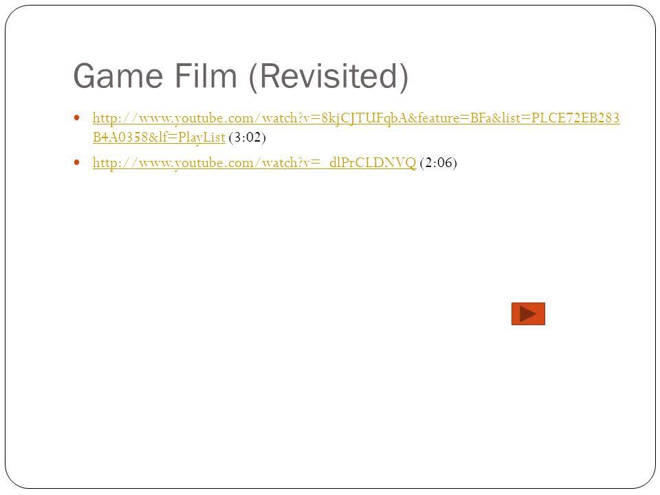 Game Film (Revisited) http://www.youtube.com/watch v=8kjCJTUFqbA&feature=BFa&list=PLCE72EB283 B4A0358&lf=PlayList (3:02)