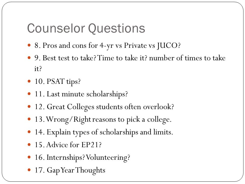 Counselor Questions 8. Pros and cons for 4-yr vs Private vs JUCO