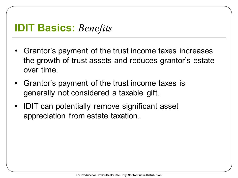 IDIT Basics: Benefits Grantor's payment of the trust income taxes increases the growth of trust assets and reduces grantor's estate over time.