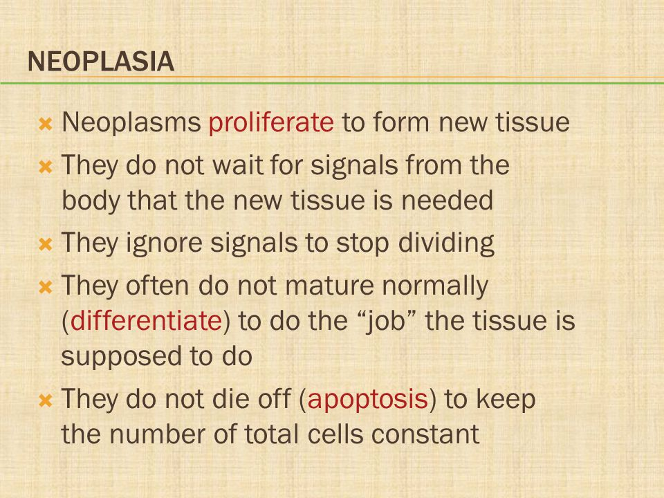 Neoplasia Neoplasms proliferate to form new tissue. They do not wait for signals from the body that the new tissue is needed.
