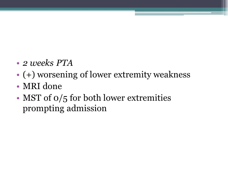 2 weeks PTA (+) worsening of lower extremity weakness.